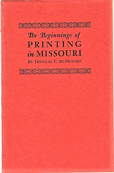 THE BEGINNINGS OF PRINTING IN MISSOURI: Some notes on the work of Joseph Charless, First Printer of St. Louis, and his successors. Douglas C. Missouri / McMurtrie.