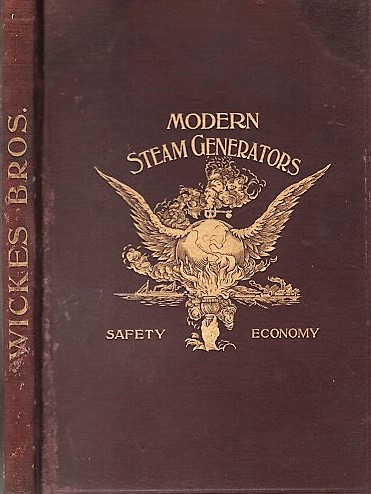 MODERN STEAM GENERATORS - SAFETY - ECONOMY. Wickes Bros., Manufacturers of Boilers, Engines, and Heavy Mill Machinery. Wickes Brothers.