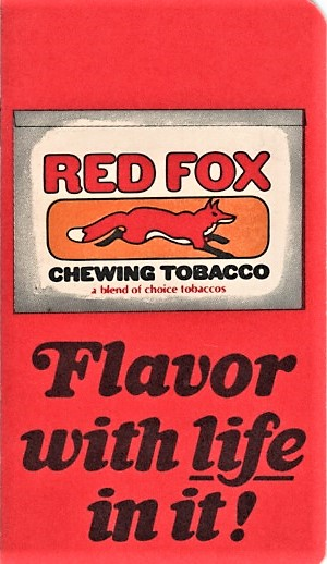 RED FOX CHEWING TOBACCO: A Blend of Choice Tobaccos - Flavor with life in it! [pocket notebook]. Taylor Brothers.