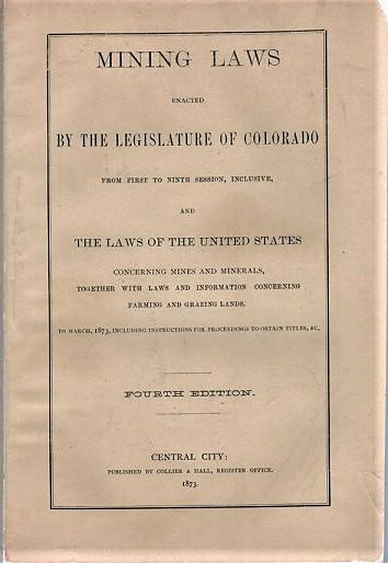 MINING LAWS ENACTED BY THE LEGISLATURE OF COLORADO FROM FIRST TO NINTH SESSION, INCLUSIVE, AND THE LAWS OF THE UNITED STATES CONCERNING MINES AND MINERALS, TOGETHER WITH LAWS AND INFORMATION CONCERNING FARMNG AND GRAZING LANDS. To March, 1873, including Instructions for Proceedings to obtain Titles, &c. Fourth Edition. Colorado.