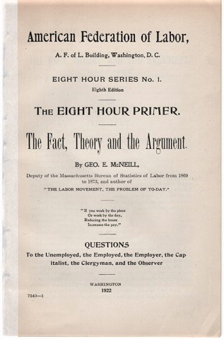 THE FACT, THEORY AND THE ARGUMENT. Questions: To the Unemployed, the Employed, the Employer, the Capitalist, the Clergyman, and the Observer. American Federation of Labor...Eight Hour Series No. 1. Eighth Edition. George E. McNeill.
