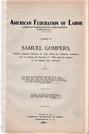 ADDRESS OF SAMUEL GOMPERS, PRESIDENT AMERICAN FEDERATION OF LABOR, BEFORE THE ARBITRATION CONFERENCE, HELD AT CHICAGO, ILL., DEC. 17, 1900, UNDER AUSPICES OF THE NATIONAL CIVIC FEDERATION. Samuel Gompers.