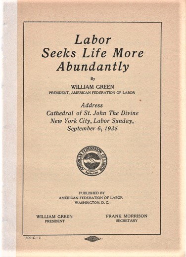 LABOR SEEKS LIFE MORE ABUNDANTLY. By William Green, President, American Federation of Labor. Address, Cathedral of St. John the Divine, New York City, Labor Sunday, September 8, 1925. William Green.