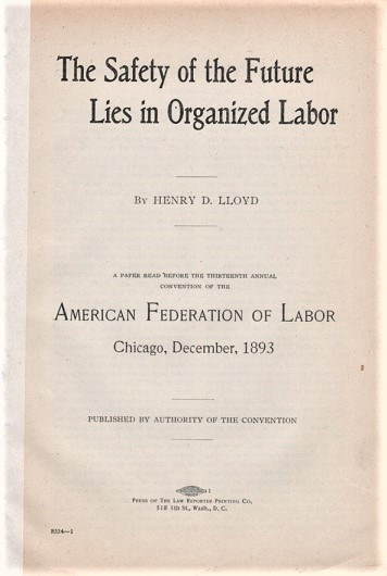 THE SAFETY OF THE FUTURE LIES IN ORGANIZED LABOR. A Paper Read before the Thirteenth Annual Convention of the American Federation of Labor, Chicago, December, 1893. Henry D. Lloyd.