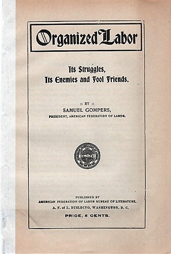 ORGANIZED LABOR: ITS STRUGGLES, ITS ENEMIES AND FOOL FRIENDS. Samuel Gompers.