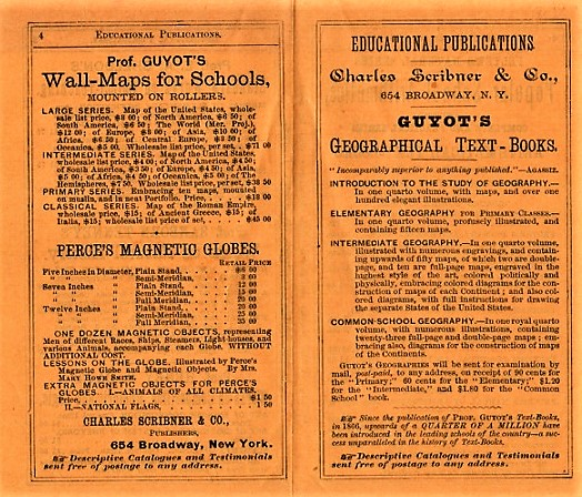 EDUCATIONAL PUBLICATIONS: Guyot's Geographical Text-Books; Felter's Popular School Arithmetics; Prof. E.A. Sheldon's Standard Works on Object-Teaching; Prof. Sanborn Tenney's Works on Natural History; Prof. Henry N. Day's Works on Composition, Rhetoric and Logic; Prof. Guyot's Wall-Maps for Schools, Mounted on Rollers; Perce's Magnetic Globes. Charles Scribner.