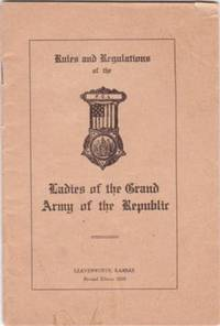 RULES AND REGULATIONS OF THE LADIES OF THE GRAND ARMY OF THE REPUBLIC. Ladies of the G. A. R.