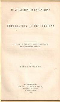 CONTRACTION OR EXPANSION? REPUDIATION OR RESUMPTION?; Letters to the Hon. Hugh M'Culloch, Secretary of the Treasury. Henry C. Carey.