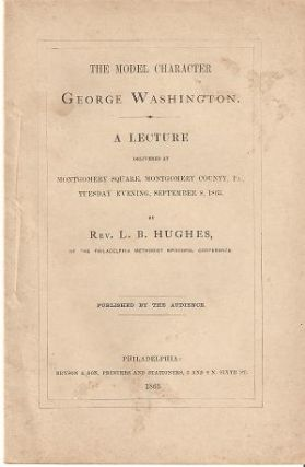 THE MODEL CHARACTER - GEORGE WASHINGTON:; A Lecture Delivered at Montgomery Square, Montgomery...