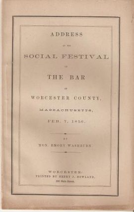 ADDRESS AT THE SOCIAL FESTIVAL OF THE BAR OF WORCESTER COUNTY, MASSACHUSETTS, FEB. 7, 1856. Emory Washburn.