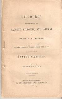 A DISCOURSE DELIVERED BEFORE THE FACULTY, STUDENTS, AND ALUMNI OF DARTMOUTH COLLEGE:; on the day preceding commencement, July 27, 1853, commemorative of Daniel Webster. Rufus Choate.