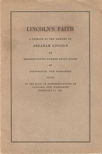 LINCOLN'S FAITH:; A Tribute to the Memory of Abraham Lincoln...Given in the Hall of Representatives at Concord, New Hampshire, February 11, 1931. Edward Haven Adams.