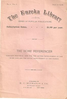THE HOME REFERENCER: Contains Practical Aids for the Better Development of the Home Life and the Social Improvement of the Family.; The Eureka Library, No. 1, Vol. 1. H. C. Buchanan, Co.