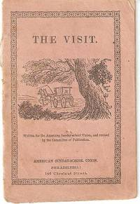 THE VISIT:; Written for the American Sunday-school Union, and revised by the Committee of Publication. publisher American Sunday School Union.
