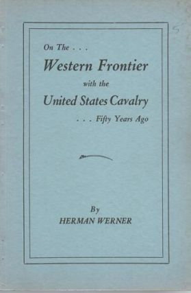 ON THE WESTERN FRONTIER WITH THE UNITED STATES CAVALRY, FIFTY YEARS AGO. Herman Werner.