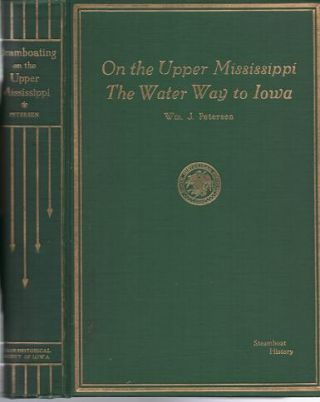 STEAMBOATING ON THE UPPER MISSISSIPPI, THE WATER WAY TO IOWA: Some River History. William J. Iowa / Petersen.