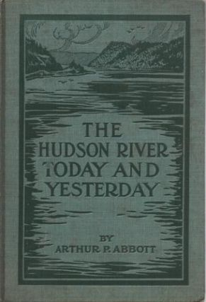 THE HUDSON RIVER TODAY AND YESTERDAY:. Arthur P. New York / Abbott