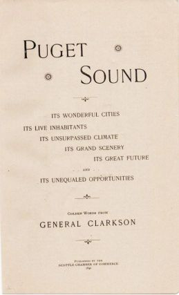 PUGET SOUND: Its Wonderful Cities, Its Live Inhabitants, Its Unsurpassed Climate, Its Grand Scenery, Its Great Future, and Its Unequaled Opportunities.; Golden Words from General Clarkson.