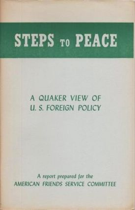 STEPS TO PEACE: A Quaker View of U.S. Foreign Policy. American Friends Service Committee.