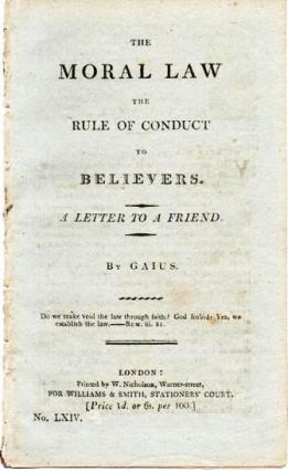 THE MORAL LAW, THE RULE OF CONDUCT TO BELIEVERS. A LETTER TO A FRIEND. Gaius, pseud