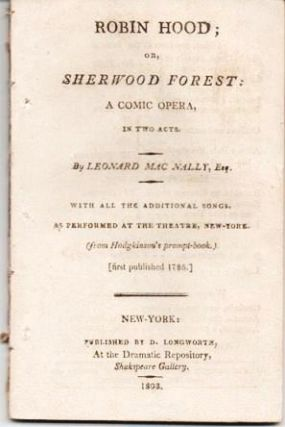 ROBIN HOOD; OR, SHERWOOD FOREST: A Comic Opera, in Two Acts. With All the Additional Songs, as Performed at the Theatre, New-York.; (From Hodgkinson's prompt-book, first published 1786).