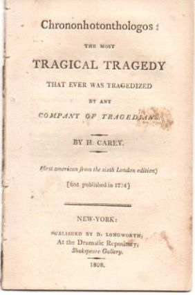 CHRONONHOTONTHOLOGOS: The Most Tragical Comedy that ever was Tragedized by any Company of Tragedians. By H. Carey.; (First American from the sixth London edition, first published in 1724.). Henry Carey.