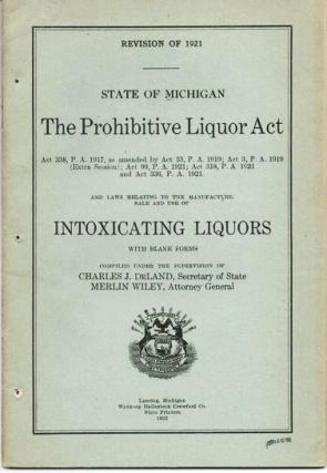 THE PROHIBITIVE LIQUOR ACT...AND LAWS RELATING TO THE MANUFACTURE, SALE AND USE OF INTOXICATING LIQUORS, STATE OF MICHIGAN.; Revision of 1921. Compiled under the supervision of Charles J. Deland, Secretary of State, and Merlin Wiley, Attorney General.
