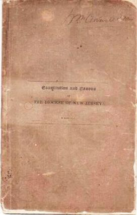 CONSTITUTION AND CANONS OF THE PROTESTANT EPISCOPAL CHURCH IN THE STATE OF NEW JERSEY: Adopted in Convention at Burlington, 1837, and Subsequently Amended.