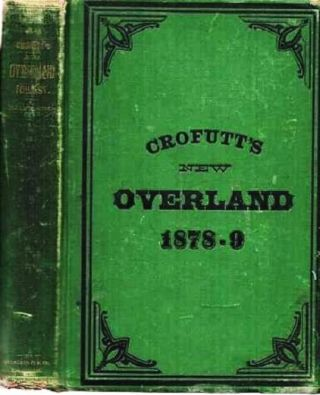 CROFUTT'S NEW OVERLAND TOURIST AND PACIFIC COAST GUIDE: containing a condensed and authentic description of over One Thousand Two Hundred Cities, Towns, Villages, Stations, Government Fort and Camps, Mountains, Lakes, Rivers, Sulphur, Soda and Hot Springs, Scenery, Watering Places, and Summer Resorts;; Where to look for and hunt the Buffalo, Antelope, Deer and other game; Trout Fishing, etc., etc. ... Union, Central and Southern Pacific Railroads ... Nebraska, Wyoming, Colorado, Utah, Montana, Idaho, Nevada, California and Arizona. Vol. 1 - 1878-9 [complete]. George A. Crofutt.