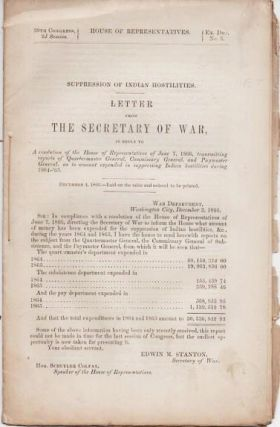 SUPPRESSION OF INDIAN HOSTILITIES. LETTER FROM THE SECRETARY OF WAR, in reply to A resolution of the House of Representatives of June 7, 1866, transmitting reports of Quartermaster General, Commissary General, and Paymaster General, as to amount expended in suppressing Indian hostilities during 1864-'65.; 39th Congress, 2d Session, House of Representatives Ex. Doc. No. 5 ... December 1, 1866. Edwin M. Stanton.