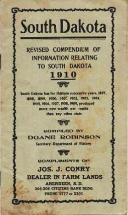 SOUTH DAKOTA: Revised Compendium of Information Relating to South Dakota, 1910; Compiled by Doane Robinson, Secretary Department of History. Compliments of Jos. J. Conry, Dealer in Farm Lands, Aberdeen, S.D. South Dakota.