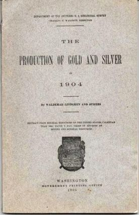 THE PRODUCTION OF GOLD AND SILVER IN 1904:; Extract from Mineral Resources of the United States, Calendar Year 1903: David T. Day, Chief of Division of Mining and Natural Resources. Waldemar Lindgren.
