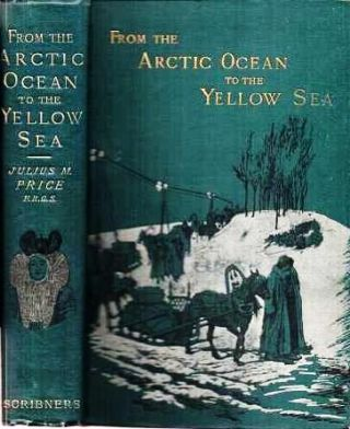 FROM THE ARCTIC OCEAN TO THE YELLOW SEA: The Narrative of a Journey, in 1890 and 1891, across...