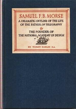 SAMUEL F.B. MORSE: A DRAMATIC OUTLINE OF THE LIFE OF THE FATHER OF TELEGRAPHY & THE FOUNDER OF...