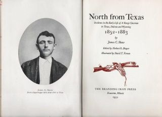NORTH FROM TEXAS: Incidents in the Early Life of A Range Cowman in Texas, Dakota and Wyoming, 1852-1883.; Edited by Herbert O. Brayer. Illustrated by David T. Vernon. James C. Shaw.