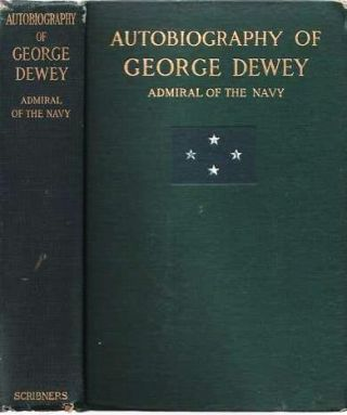 AUTOBIOGRAPHY OF GEORGE DEWEY, ADMIRAL OF THE NAVY. George Dewey.
