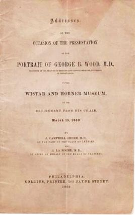ADDRESSES ON THE OCCASION OF THE PRESENTATION OF THE PORTRAIT OF GEORGE B. WOOD, M.D. ... TO THE...