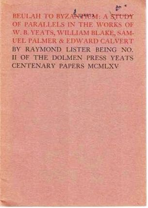 BEULAH TO BYZANTIUM: A STUDY OF PARALLELS IN THE WORKS OF W.B. YEATS, WILLIAM BLAKE, SAMUEL PALMER & EDWARD CALVERT. Being No. II of the Dolmen Press Yeats Centenary Papers.