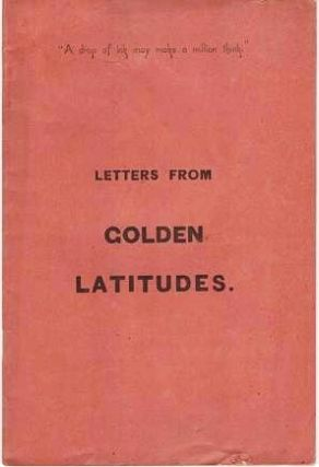 LETTERS FROM GOLDEN LATITUDES. The following letters, from a well-known correspondent, who...