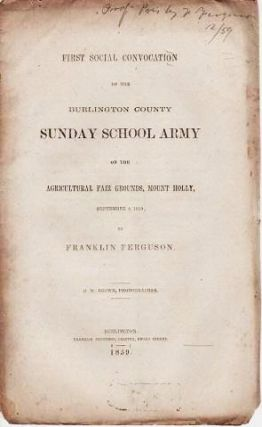 FIRST SOCIAL CONVOCATION OF THE BURLINGTON COUNTY SUNDAY SCHOOL ARMY: on the Agricultural Fair Grounds, Mount Holly, September 8, 1859; by Franklin Ferguson. D.W. Brown, Phonographer. Burlington / Ferguson New Jersey, Franklin.
