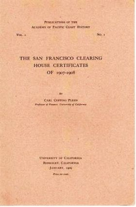 THE SAN FRANCISCO CLEARING HOUSE CERTIFICATES OF 1907-1908.; Publications of the Academy of Pacific Coast History, Vol. I, No. I. Carl Copping Plehn.