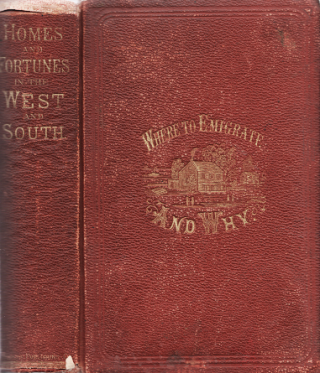 WHERE TO EMIGRATE AND WHY: HOMES AND FORTUNES IN THE BOUNDLESS WEST AND THE SUNNY SOUTH...With a Complete History and Description of the Pacific Railroad.
