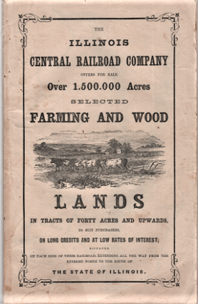 THE ILLINOIS CENTRAL RAILROAD COMPANY OFFERS FOR SALE OVER 1,500,000 ACRES, SELECTED FARMING AND WOOD LANDS IN TRACTS OF FORTY ACRES AND UPWARDS, TO SUIT PURCHASERS, ON LONG CREDITS AND AT LOW RATES OF INTEREST, SITUATED ON EACH SIDE OF THEIR RAILROAD, EXTENDING ALL THE WAY FROM THE EXTREME NORTH TO THE SOUTH OF THE STATE OF ILLINOIS.
