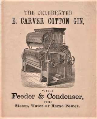 THE CELEBRATED E. CARVER COTTON GIN, WITH FEEDER & CONDENSER, FOR STEAM, WATER OR HORSE POWER....
