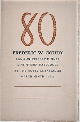 80 FREDERIC W. GOUDY. 80th ANNIVERSARY DINNER & PRINTERS' WAYSGOOSE AT THE HOTEL AMBASSADOR,...