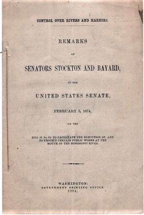 CONTROL OVER RIVERS AND HARBORS. REMARKS OF SENATORS STOCKTON AND BAYARD, IN THE UNITED STATES...