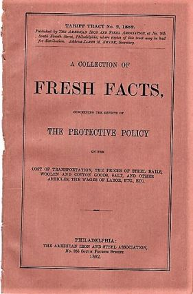 A COLLECTION OF FRESH FACTS, CONCERNING THE EFFECTS OF THE PROTECTIVE POLICY ON THE COST OF...