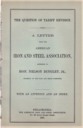 THE QUESTION OF TARIFF REVISION. A Letter from the American Iron and Steel Assoiation, addressed...
