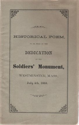 HISTORICAL POEM, TO BE READ AT THE DEDICATION OF THE SOLDIERS' MONUMENT, IN WESTMINSTER, MASS.,...
