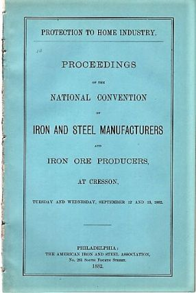 PROTECTION TO HOME INDUSTRY. Proceedings of the National Convention of Iron and Steel Manufacturers and Iron Ore Producers, at Cresson, Tuesday and Wednesday, September 12 and 13, 1882. James M. Swank.